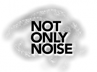 NOT ONLY NOISE